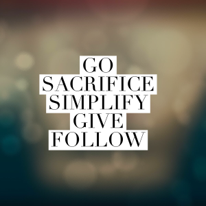 Go Sacrifice Simplify Give Follow