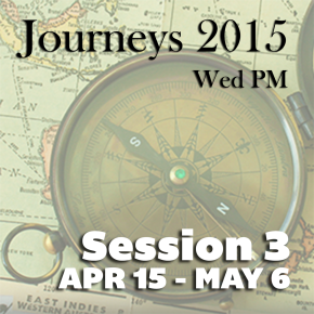 Journeys 2015: Session 3 – April 15-May 6 Wed at 6pm